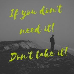 if you don't need it don't take it